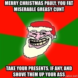 Santa Claus Troll Face - MERRY CHRISTMAS PAULY, YOU FAT MISERABLE GREASY CUNT TAKE YOUR PRESENTS, IF ANY, AND SHOVE THEM UP YOUR ASS