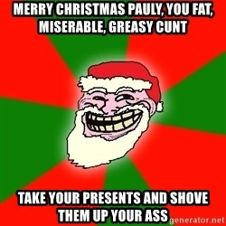 Santa Claus Troll Face - MERRY CHRISTMAS PAULY, YOU FAT, MISERABLE, GREASY CUNT TAKE YOUR PRESENTS AND SHOVE THEM UP YOUR ASS