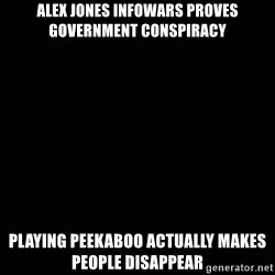 black background - Alex Jones InfoWars proves government conspiracy playing peekaboo actually makes people disappear