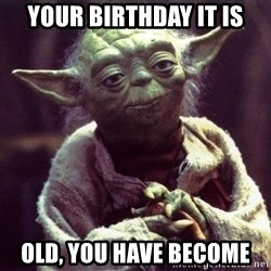 Yoda - YOUR BIRTHDAY IT IS OLD, YOU HAVE BECOME