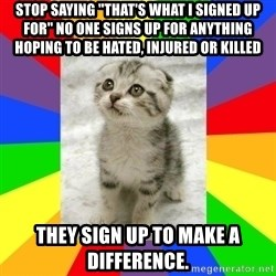 "Cute Kitten - Stop saying ""that's what I signed up for"" No one signs up for anything hoping to be hated, injured or killed they sign up to make a difference."