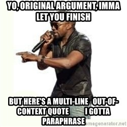Imma Let you finish kanye west - Yo, Original Argument, Imma Let You FInish But here's a multi-line   out-of-context quote           I gotta paraphrase