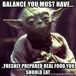 Yoda - Balance you must have... ..freshly prepared real food you should eat