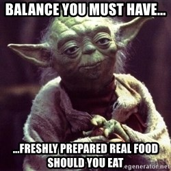 Yoda - balance you must have... ...freshly prepared real food should you eat