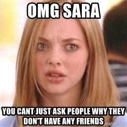 OMG KAREN - OMG SARA you cant just ask people why they don't have any friends