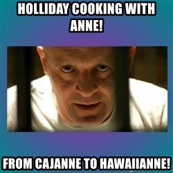 Hannibal lecter - Holliday Cooking with ANNE! From Cajanne to Hawaiianne!