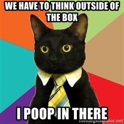 Business Cat - we have to think outside of the box i poop in there