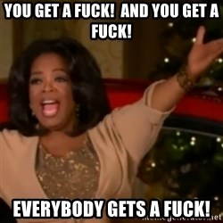 The Giving Oprah - You get a fuck!  And you get a fuck! Everybody gets a fuck!