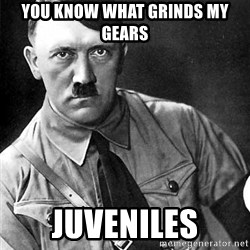 Hitler Advice - You know what grinds my gears juveniles