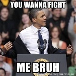 obama come at me bro - you wanna fight me bruh