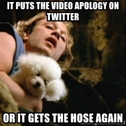BuffaloBill - It puts the video apology on Twitter or it gets the hose again