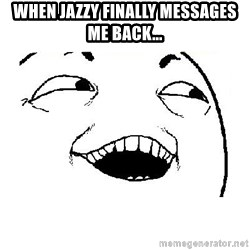 Yeah sure - When Jazzy finally messages me back...