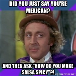 """Sarcastic Wonka - Did you just say you're Mexican? And then ask """"How do you make salsa spicy""""?!"""