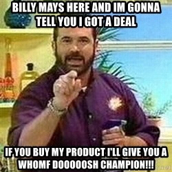 Badass Billy Mays - Billy Mays here and im gonna tell you i got a deal  if you buy my product i'll give you a Whomf Dooooosh Champion!!!