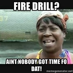 Sweet brown - Fire Drill? Aint nobody got time fo dat!