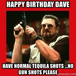 Angry Walter With Gun - HAPPY BIRTHDAY DAVE  HAVE NORMAL TEQUILA SHOTS ...NO GUN SHOTS PLEASE