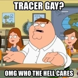 omg who the hell cares? - Tracer Gay? Omg who the hell cares