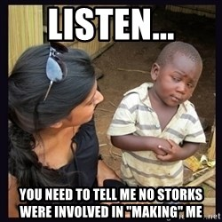 "Skeptical third-world kid - listen... you need to tell me no storks were involved in ""making"" me"