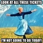 Look at all these - Look at all these tickets i'm not going to do today!