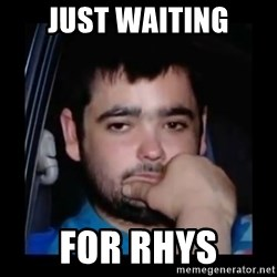 just waiting for a mate - Just waiting For rhys