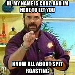 Badass Billy Mays - Hi, My name is conz  and im here to let you Know all about spit roasting