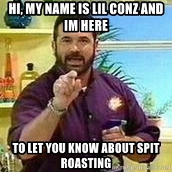 Badass Billy Mays - Hi, my name is Lil Conz and im here To let you know about spit roasting