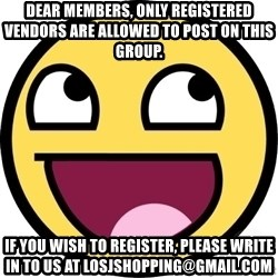 Awesome Smiley - dear members, only registered vendors are allowed to post on this group. if you wish to register, please write in to us at losjshopping@gmail.com