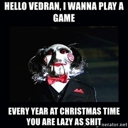 saw jigsaw meme - hello vedran, i wanna play a game every year at Christmas time you are lazy as shit