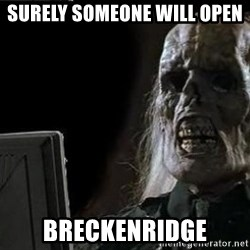 OP will surely deliver skeleton - Surely someone will open  Breckenridge