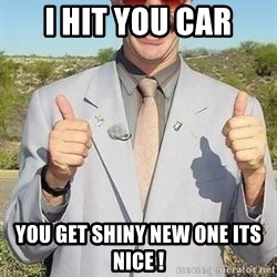 borat - I hit you car you get shiny new one its nice !