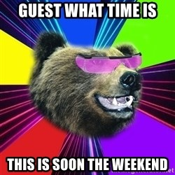 Party Bear - guest what time is this is soon the weekend