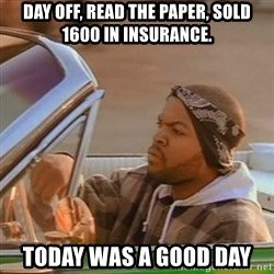 Good Day Ice Cube - Day off, read the paper, sold 1600 in insurance. today was a good day