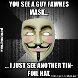 Anonymous memes - You see a Guy Fawkes Mask... ... i just see another Tin-foil hat.