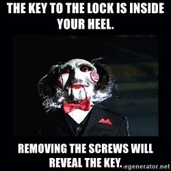 saw jigsaw meme - The key to the lock is inside your heel. Removing the screws will reveal the key.