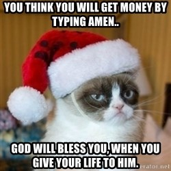 Grumpy Cat Santa Hat - YOU THINK YOU WILL GET MONEY BY TYPING AMEN.. GOD WILL BLESS YOU, WHEN YOU GIVE YOUR LIFE TO HIM.