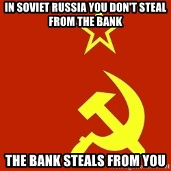 In Soviet Russia - In Soviet Russia you don't steal from the bank The bank steals from you