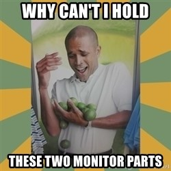 Why can't I hold all these limes - why can't i hold these two monitor parts