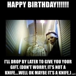 Michael Myers - Happy Birthday!!!!!! I'll drop by later to give you your gift. (Don't worry, it's not a knife....well ok maybe it's a knife.)