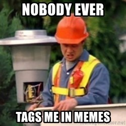 No One Ever Pays Me in Gum - Nobody ever  tags me in memes