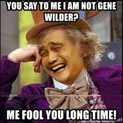 yaowonkaxd - You say to me I am not Gene Wilder? Me fool you long time!