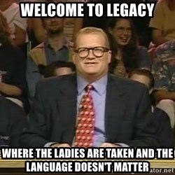 DrewCarey - Welcome to Legacy Where the ladies are taken and the language doesn't matter