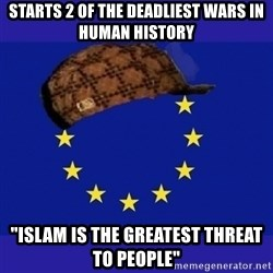 """scumbag europe - Starts 2 of the deadliest wars in human history """"Islam is the greatest threat to people"""""""