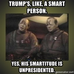 Star Trek: Pakled - Trump's, like, a smart person. Yes, his smartitude is unpresidented.