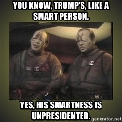 Star Trek: Pakled - You know, Trump's, like a smart person. Yes, his smartness is unpresidented.