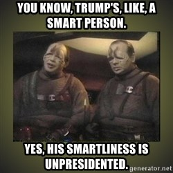 Star Trek: Pakled - You know, Trump's, like, a smart person. Yes, his smartliness is unpresidented.