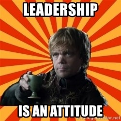 Tyrion Lannister - Leadership is an attitude
