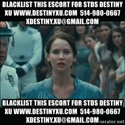 I volunteer as tribute Katniss - blacklist this escort for stds destiny xu www.destinyxu.com  514-980-0667 xdestiny.xu@gmail.com blacklist this escort for stds destiny xu www.destinyxu.com  514-980-0667 xdestiny.xu@gmail.com