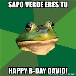 Sapo - sapo verde eres tu Happy B-day David!