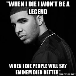 """Drake quotes - """"when i die i won't be a legend when i die people will say Eminem died better"""""""