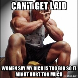 Fit Guy Problems - Can't get laid women say my dick is too big so it might hurt too much